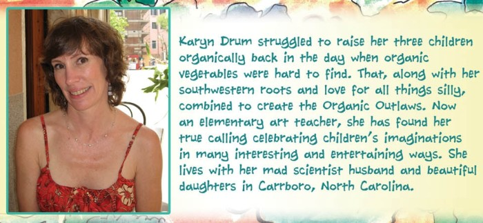 Karyn Drum struggled to raise her three children organically back in the day when organic vegetables were hard to find. That, along with her southwestern roots and love for all things silly, combined to create the Organic Outlaws. Now an elementary art teacher, she has found her true calling celebrating children's imaginations in many interesting and entrertaining ways. She lives with her mad scientist husbnad and beautiful daughters in Carrboro, North Carolina.
